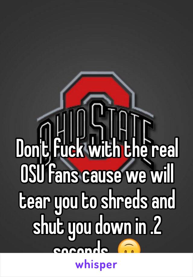 Don't fuck with the real OSU fans cause we will tear you to shreds and shut you down in .2 seconds  🙃