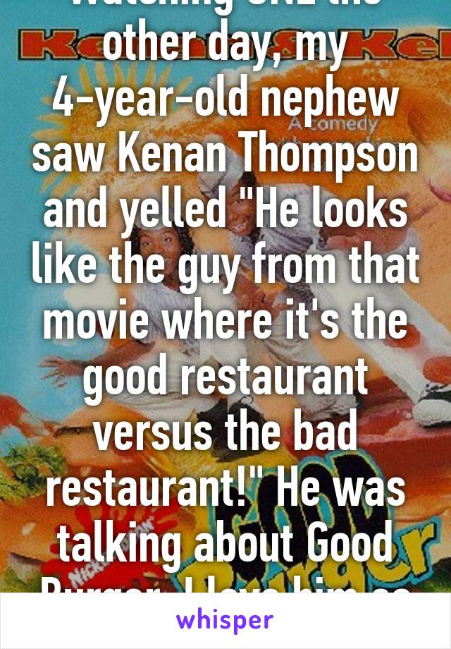 "Watching SNL the other day, my 4-year-old nephew saw Kenan Thompson and yelled ""He looks like the guy from that movie where it's the good restaurant versus the bad restaurant!"" He was talking about Good Burger. I love him so much."