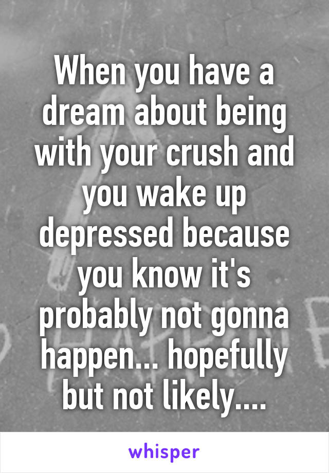When you have a dream about being with your crush and you wake up depressed because you know it's probably not gonna happen... hopefully but not likely....