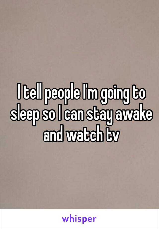 I tell people I'm going to sleep so I can stay awake and watch tv