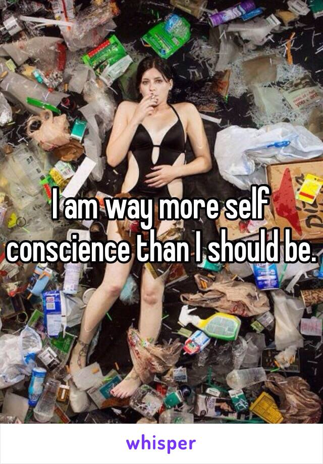 I am way more self conscience than I should be.