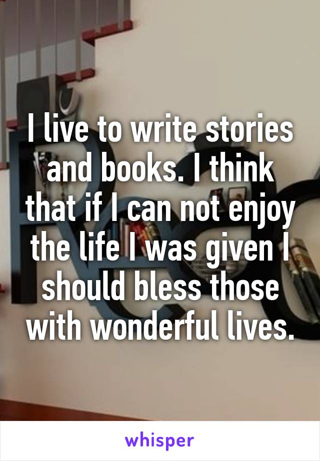 I live to write stories and books. I think that if I can not enjoy the life I was given I should bless those with wonderful lives.
