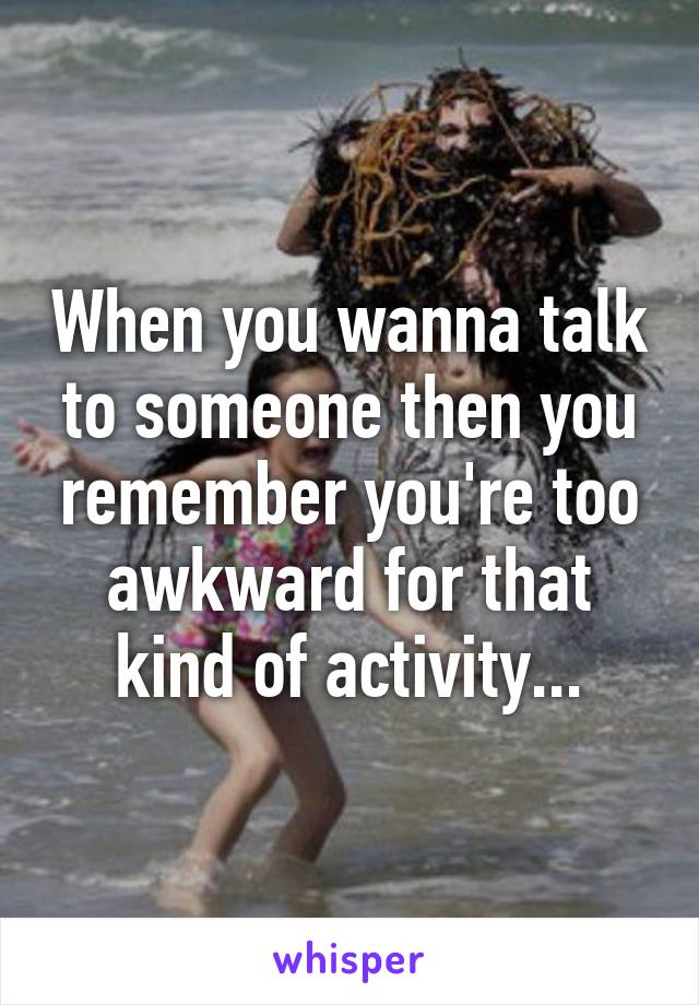 When you wanna talk to someone then you remember you're too awkward for that kind of activity...