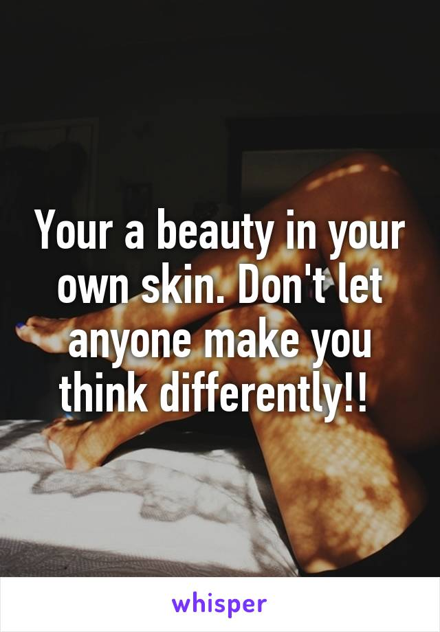 Your a beauty in your own skin. Don't let anyone make you think differently!!