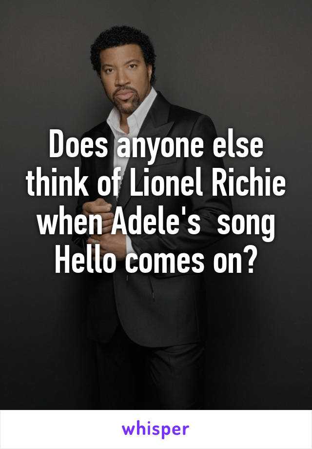 Does anyone else think of Lionel Richie when Adele's  song Hello comes on?