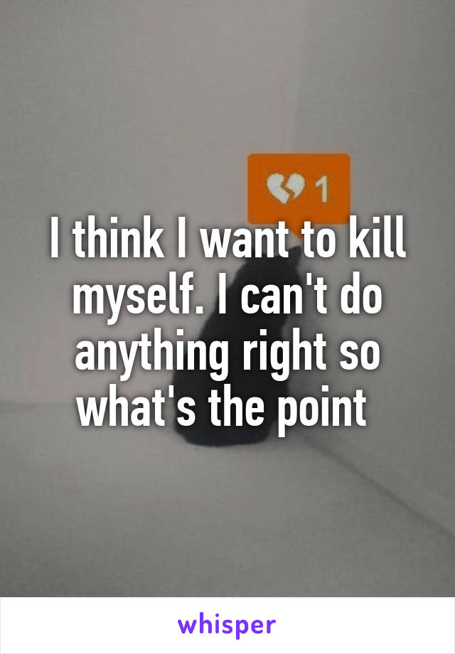 I think I want to kill myself. I can't do anything right so what's the point