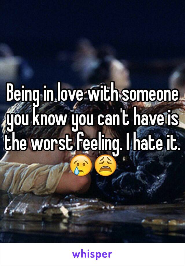 Being in love with someone you know you can't have is the worst feeling. I hate it. 😢😩