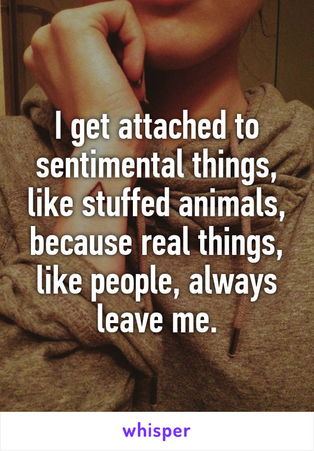 I get attached to sentimental things, like stuffed animals, because real things, like people, always leave me.