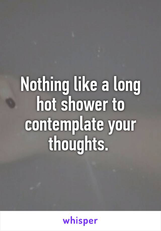 Nothing like a long hot shower to contemplate your thoughts.