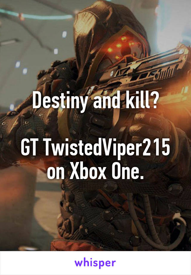 Destiny and kill?  GT TwistedViper215 on Xbox One.