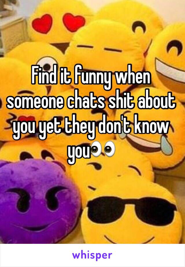Find it funny when someone chats shit about you yet they don't know you👀