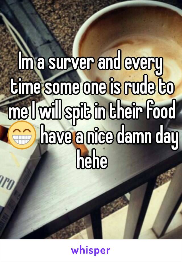 Im a surver and every time some one is rude to me I will spit in their food 😁 have a nice damn day hehe