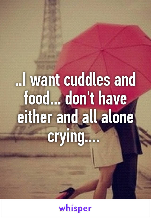 ..I want cuddles and food... don't have either and all alone crying....