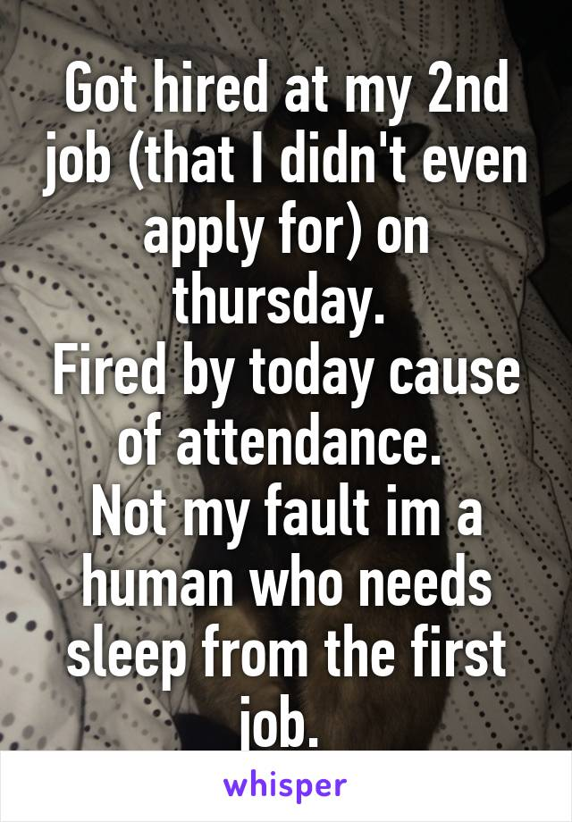 Got hired at my 2nd job (that I didn't even apply for) on thursday.  Fired by today cause of attendance.  Not my fault im a human who needs sleep from the first job.