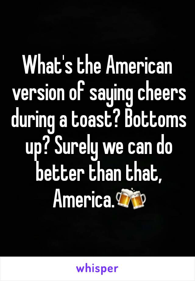 What's the American version of saying cheers during a toast? Bottoms up? Surely we can do better than that, America.🍻