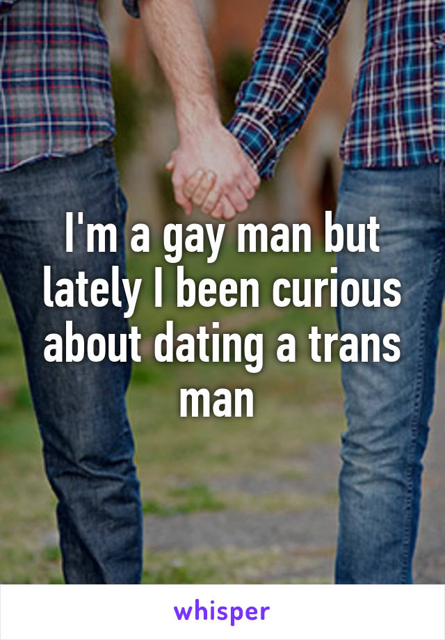 I'm a gay man but lately I been curious about dating a trans man