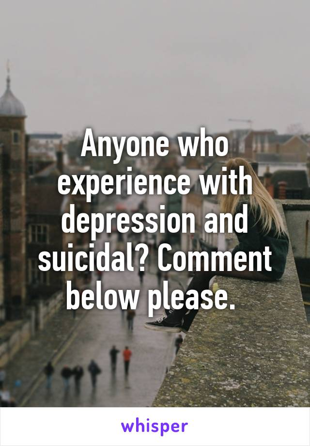 Anyone who experience with depression and suicidal? Comment below please.
