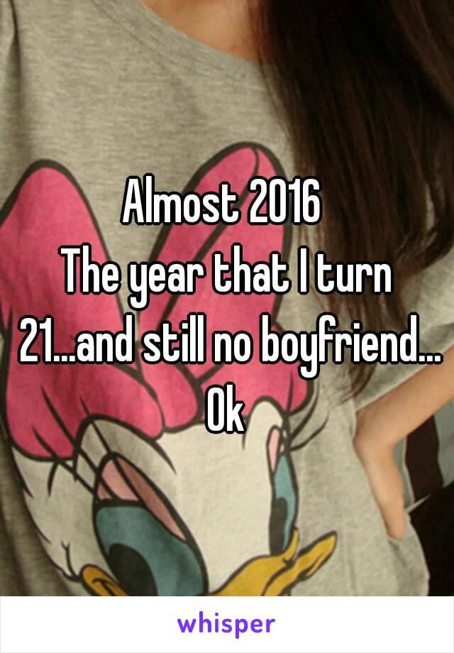 Almost 2016  The year that I turn 21...and still no boyfriend... Ok