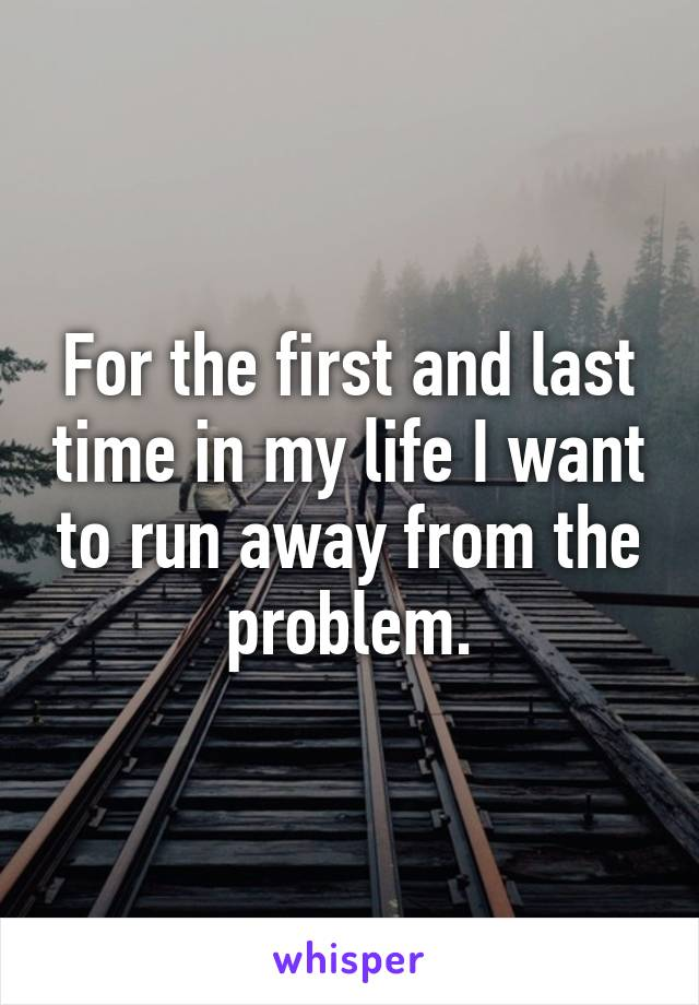 For the first and last time in my life I want to run away from the problem.