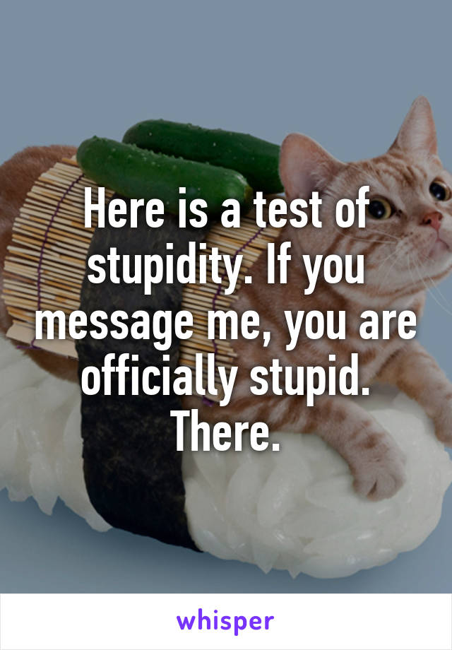 Here is a test of stupidity. If you message me, you are officially stupid. There.