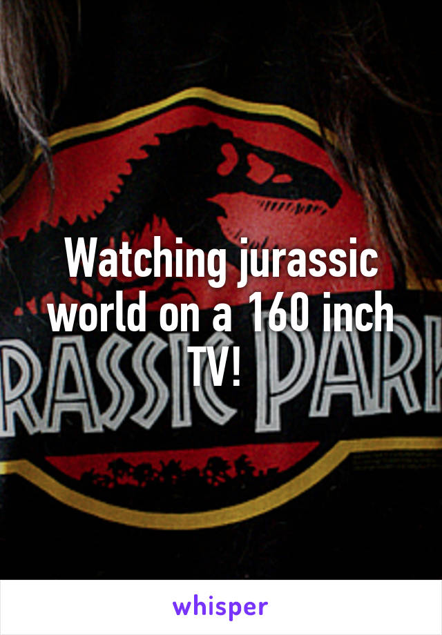 Watching jurassic world on a 160 inch TV!