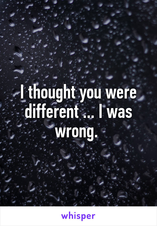 I thought you were different ... I was wrong.