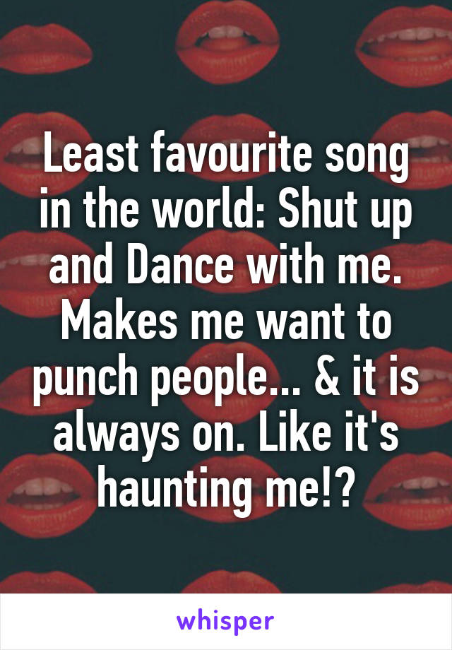 Least favourite song in the world: Shut up and Dance with me. Makes me want to punch people... & it is always on. Like it's haunting me!?