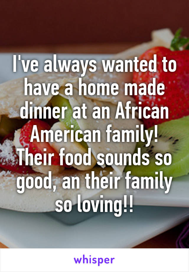 I've always wanted to have a home made dinner at an African American family! Their food sounds so good, an their family so loving!!