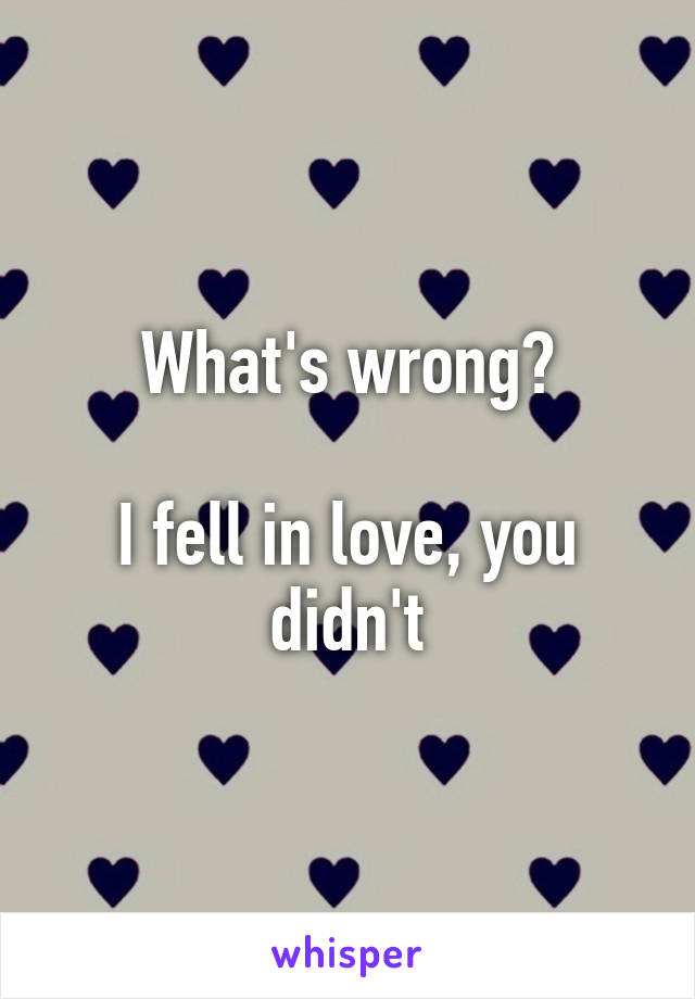 What's wrong?  I fell in love, you didn't