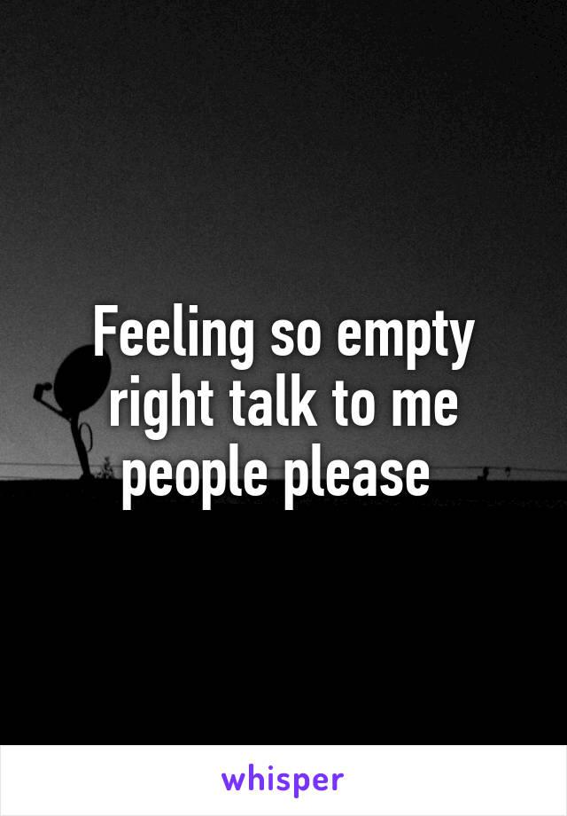 Feeling so empty right talk to me people please