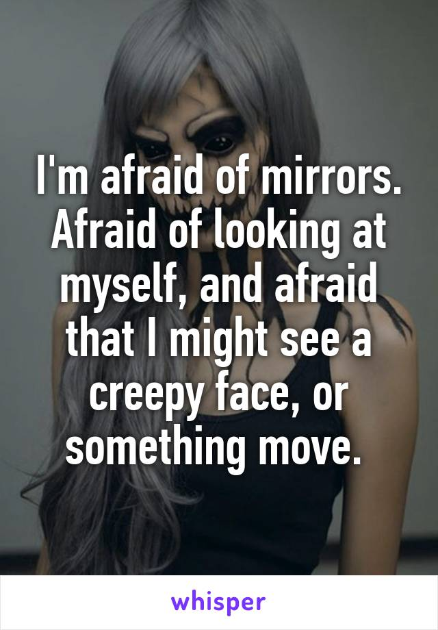 I'm afraid of mirrors. Afraid of looking at myself, and afraid that I might see a creepy face, or something move.