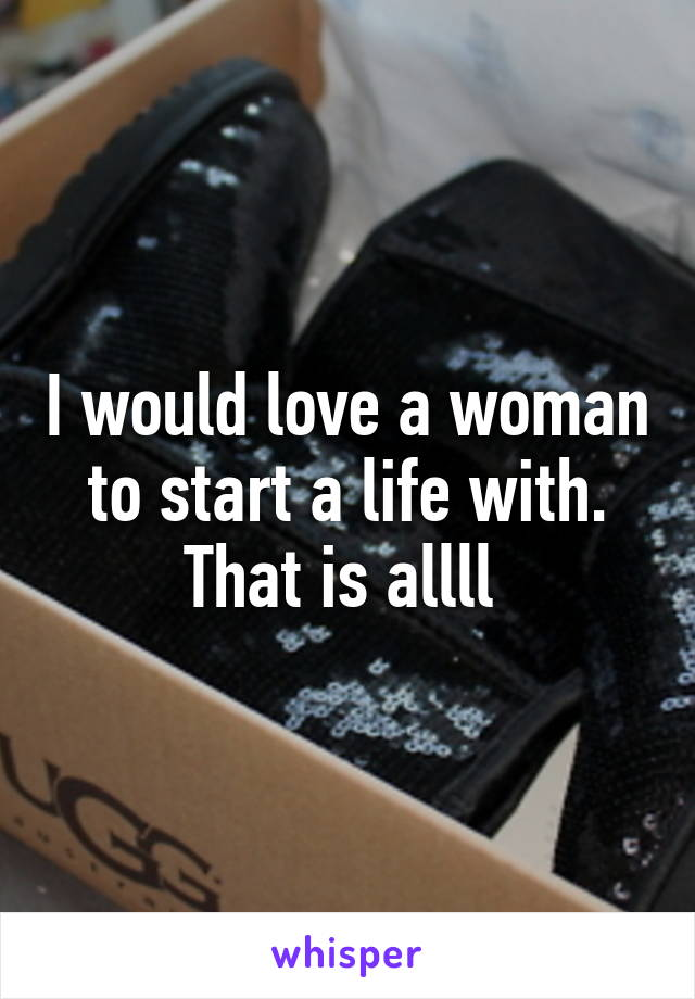I would love a woman to start a life with. That is allll