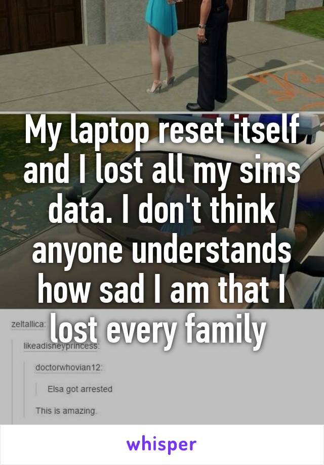 My laptop reset itself and I lost all my sims data. I don't think anyone understands how sad I am that I lost every family