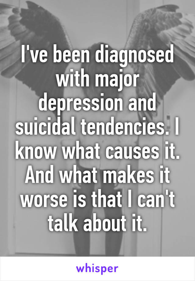 I've been diagnosed with major depression and suicidal tendencies. I know what causes it. And what makes it worse is that I can't talk about it.