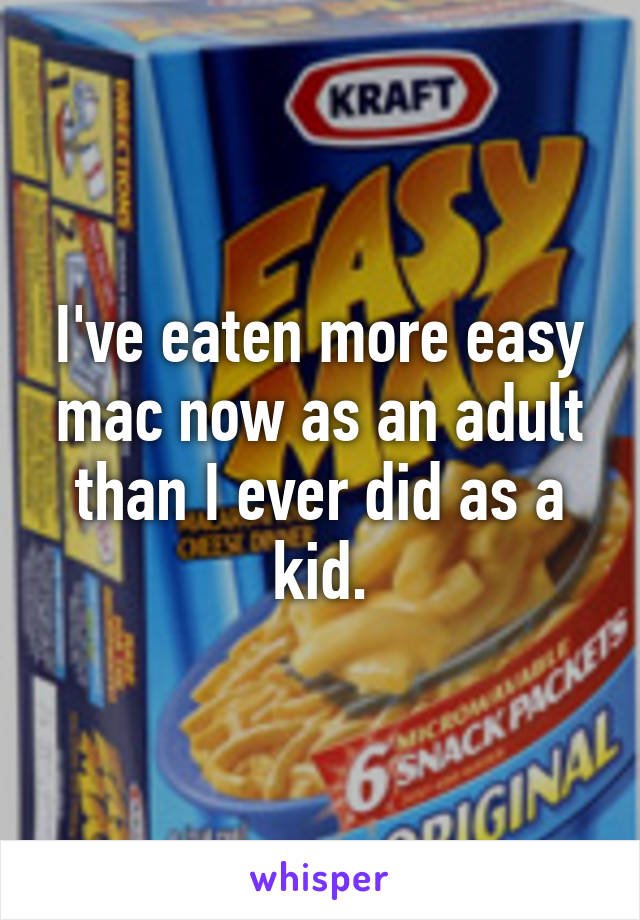 I've eaten more easy mac now as an adult than I ever did as a kid.