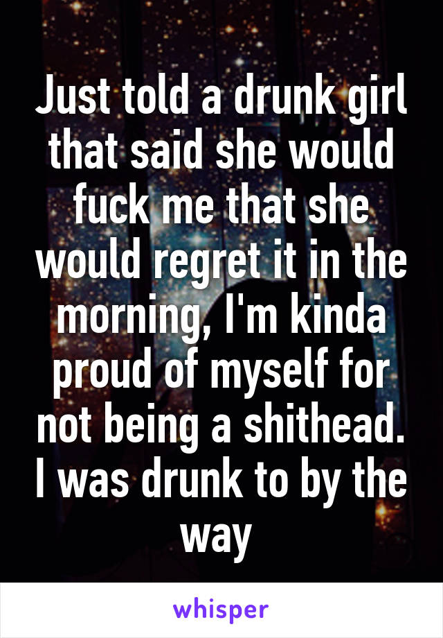 Just told a drunk girl that said she would fuck me that she would regret it in the morning, I'm kinda proud of myself for not being a shithead. I was drunk to by the way