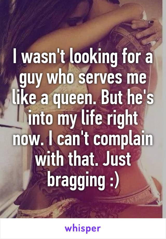 I wasn't looking for a guy who serves me like a queen. But he's into my life right now. I can't complain with that. Just bragging :)