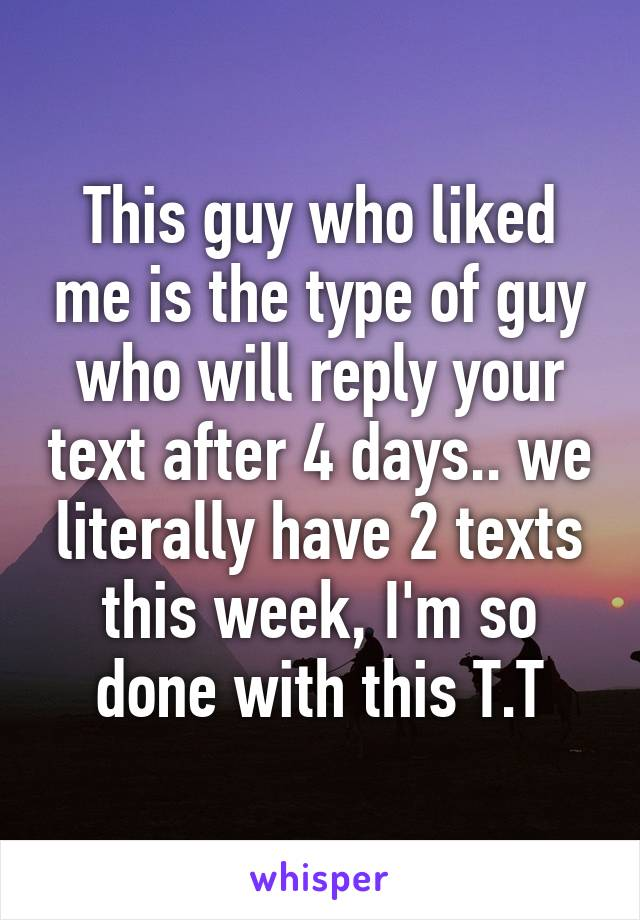 This guy who liked me is the type of guy who will reply your text after 4 days.. we literally have 2 texts this week, I'm so done with this T.T