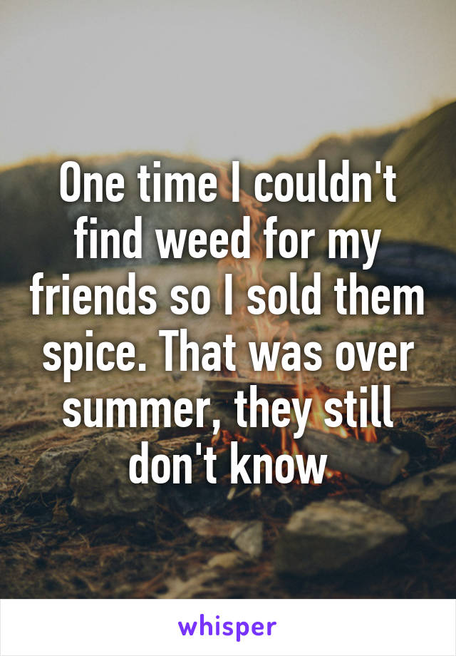 One time I couldn't find weed for my friends so I sold them spice. That was over summer, they still don't know