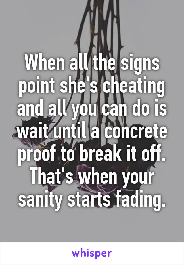 When all the signs point she's cheating and all you can do is wait until a concrete proof to break it off. That's when your sanity starts fading.