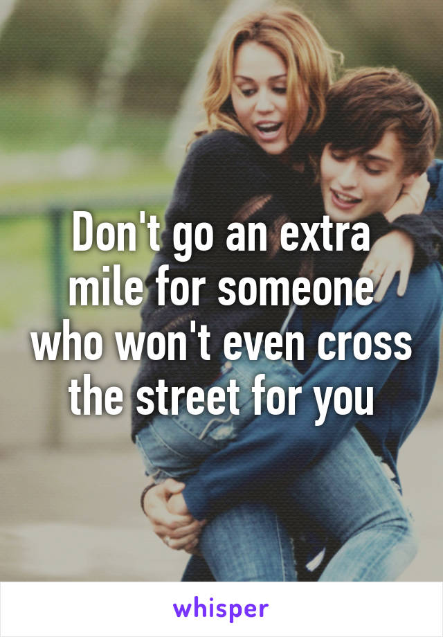 Don't go an extra mile for someone who won't even cross the street for you