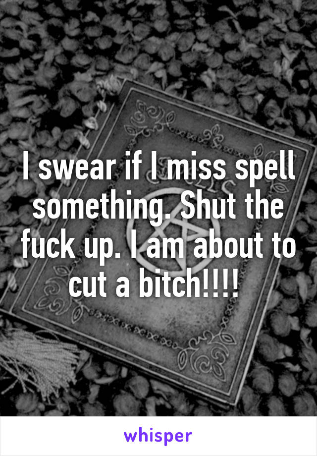 I swear if I miss spell something. Shut the fuck up. I am about to cut a bitch!!!!