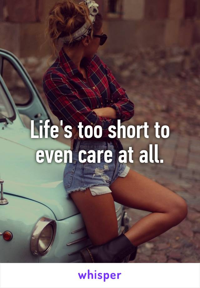 Life's too short to even care at all.