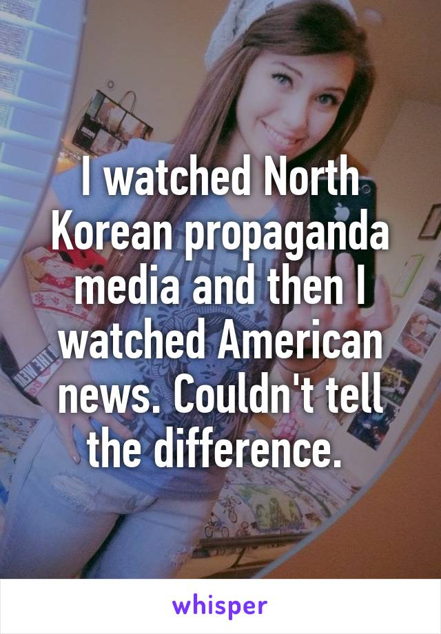I watched North Korean propaganda media and then I watched American news. Couldn't tell the difference.