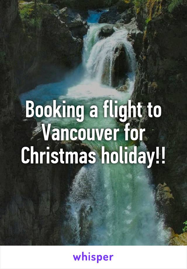 Booking a flight to Vancouver for Christmas holiday!!