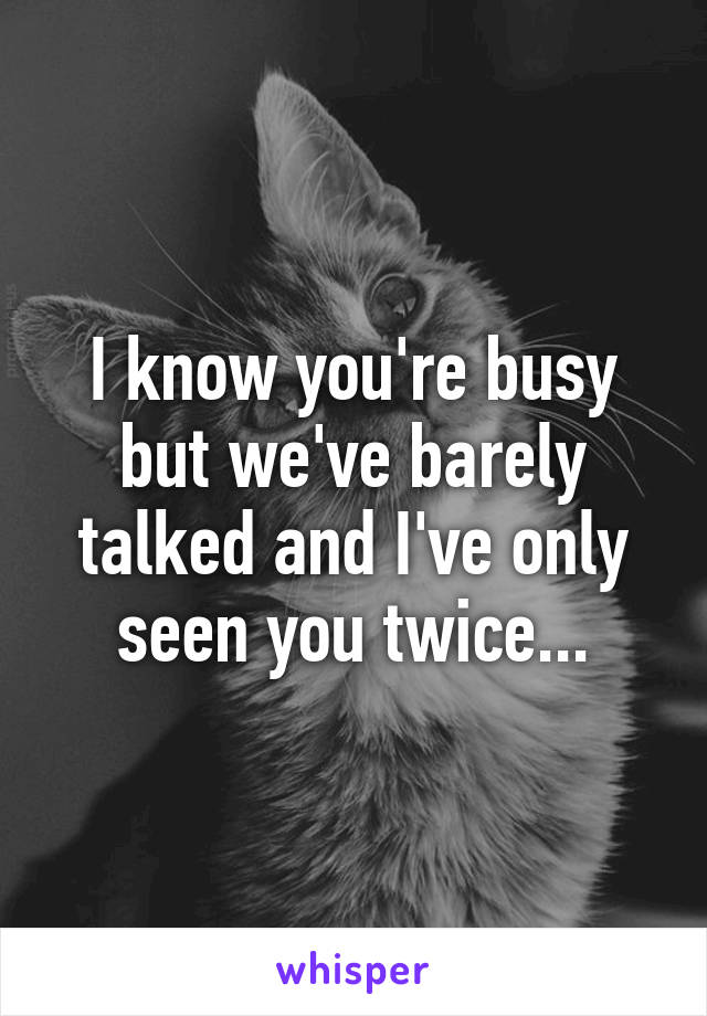I know you're busy but we've barely talked and I've only seen you twice...