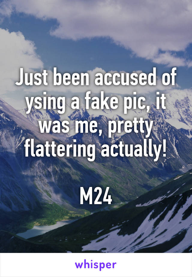 Just been accused of ysing a fake pic, it was me, pretty flattering actually!  M24