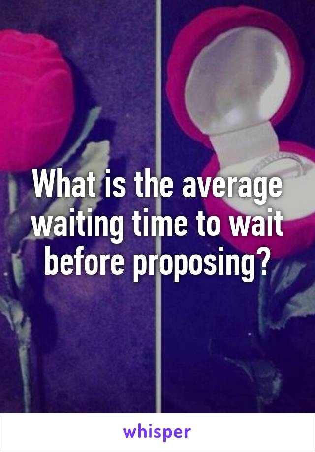 What is the average waiting time to wait before proposing?
