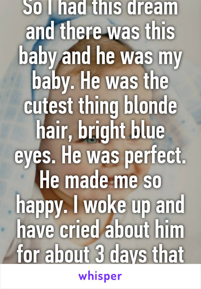 So I had this dream and there was this baby and he was my baby. He was the cutest thing blonde hair, bright blue eyes. He was perfect. He made me so happy. I woke up and have cried about him for about 3 days that he's not real.