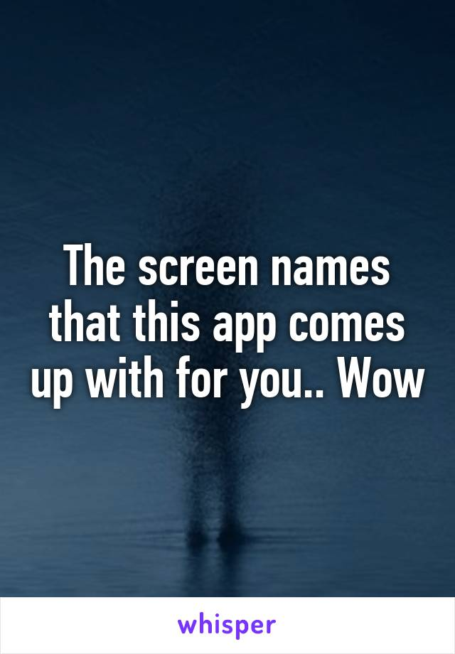 The screen names that this app comes up with for you.. Wow